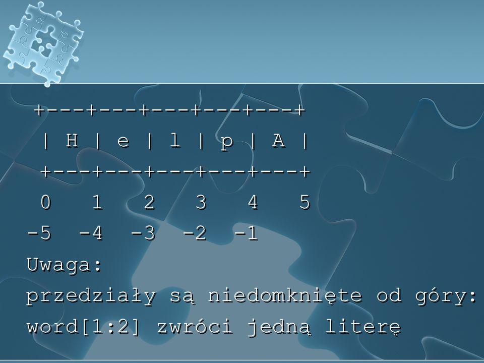 +---+---+---+---+---+ | H | e | l | p | A | 0 1 2 3 4 5 -5 -4 -3 -2 -1 Uwaga: przedziały są niedomknięte od góry: word[1:2] zwróci jedną literę